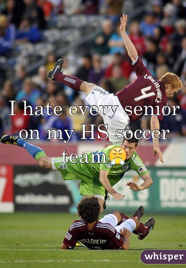 I hate every senior on my HS soccer team😤