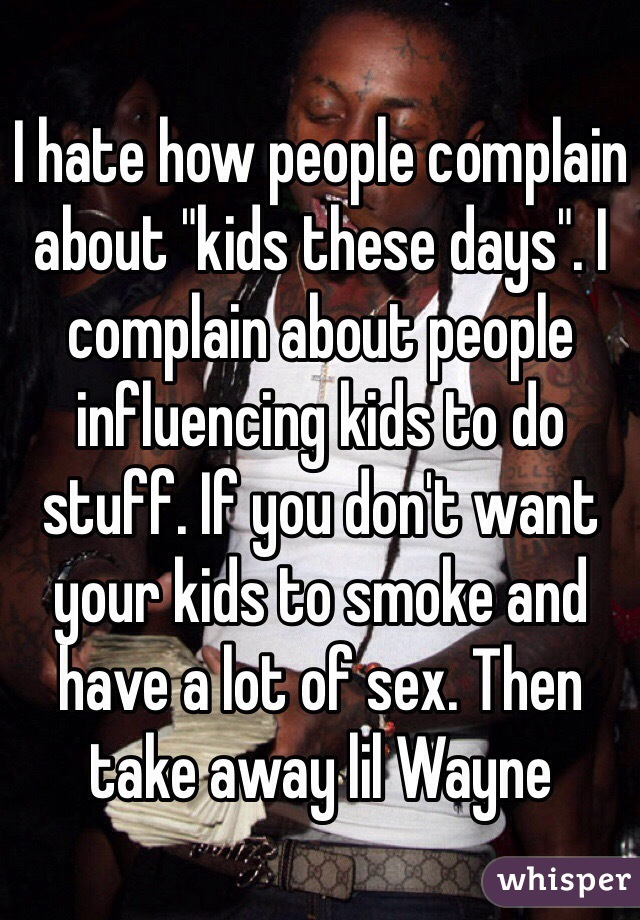 """I hate how people complain about """"kids these days"""". I complain about people influencing kids to do stuff. If you don't want your kids to smoke and have a lot of sex. Then take away lil Wayne"""