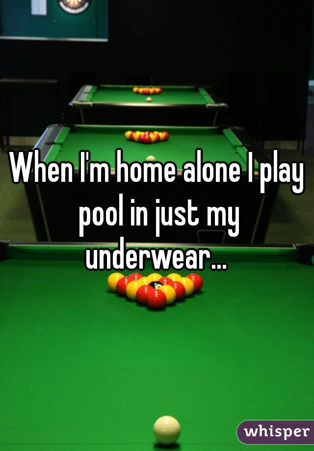 When I'm home alone I play pool in just my underwear...