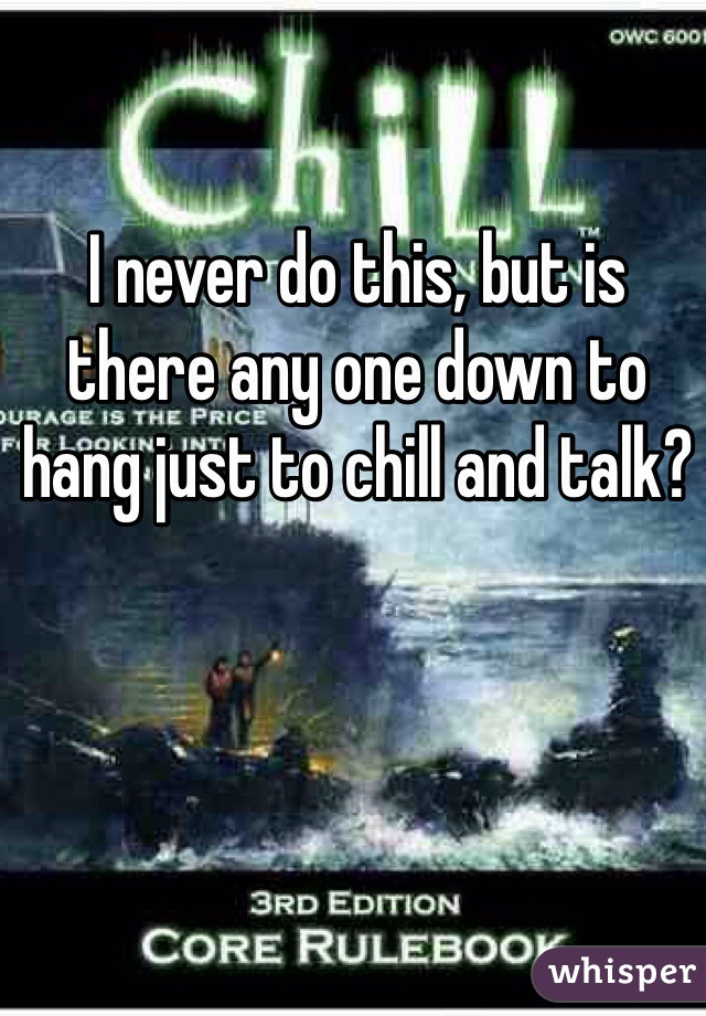 I never do this, but is there any one down to hang just to chill and talk?