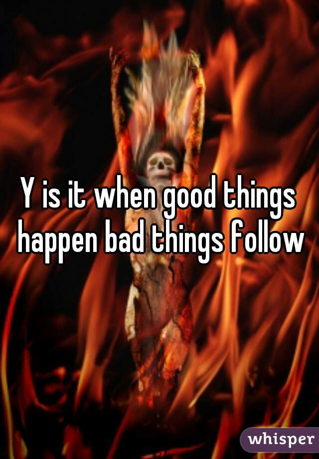Y is it when good things happen bad things follow