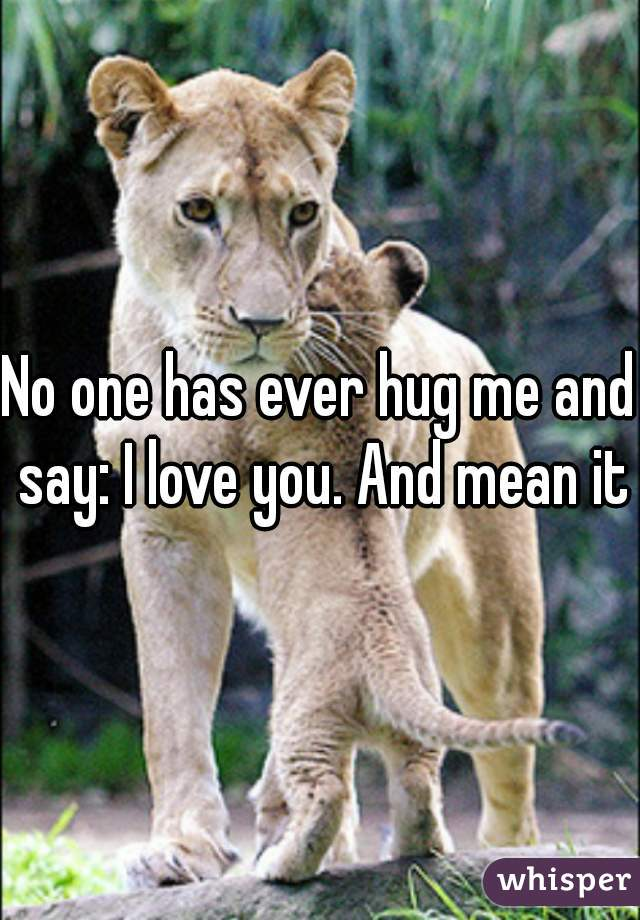 No one has ever hug me and say: I love you. And mean it