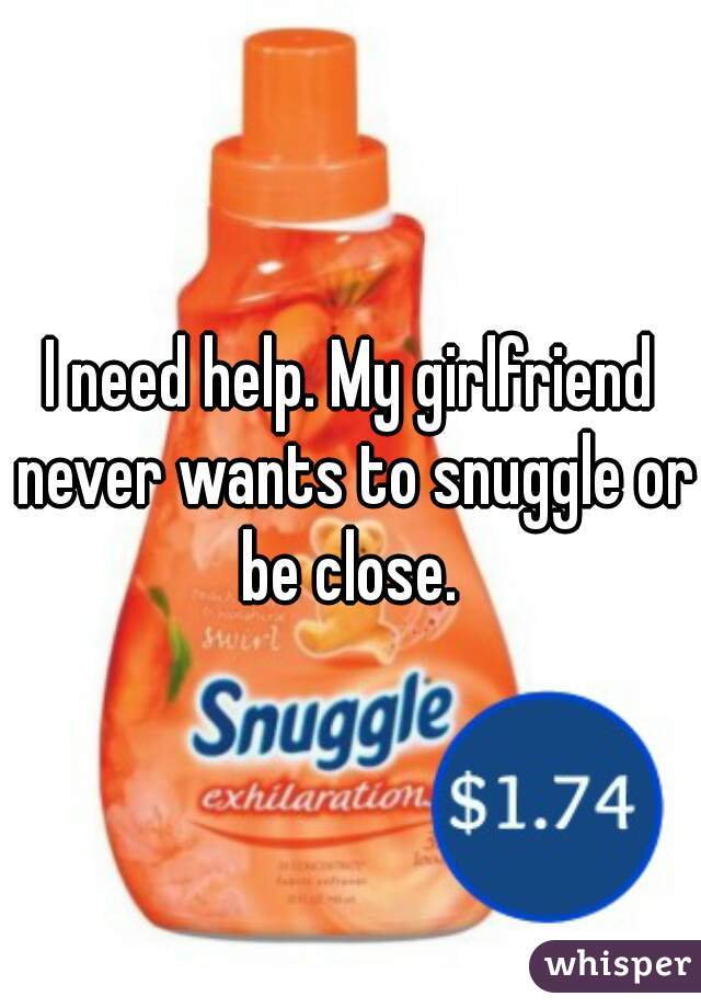 I need help. My girlfriend never wants to snuggle or be close.