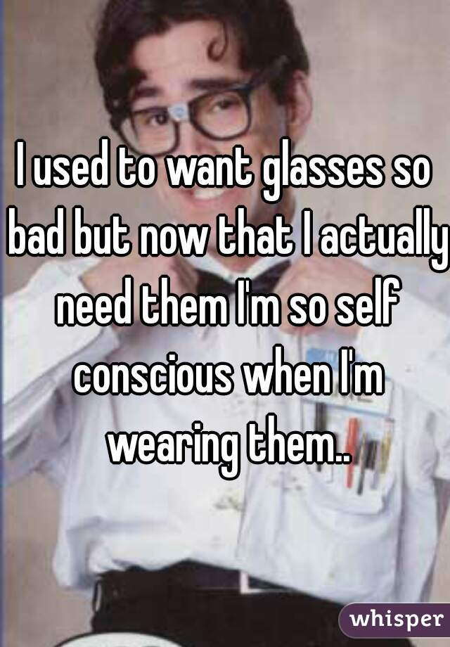 I used to want glasses so bad but now that I actually need them I'm so self conscious when I'm wearing them..