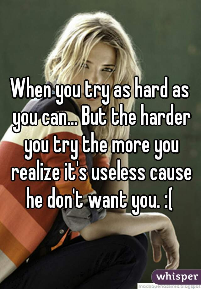 When you try as hard as you can... But the harder you try the more you realize it's useless cause he don't want you. :(