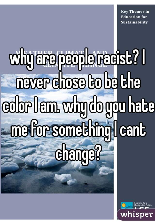 why are people racist? I never chose to be the color I am. why do you hate me for something I cant change?