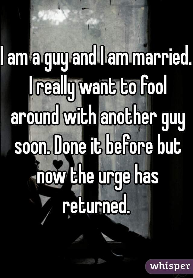 I am a guy and I am married. I really want to fool around with another guy soon. Done it before but now the urge has returned.