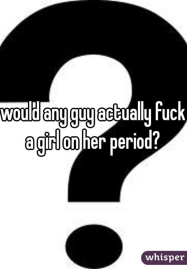 would any guy actually fuck a girl on her period?