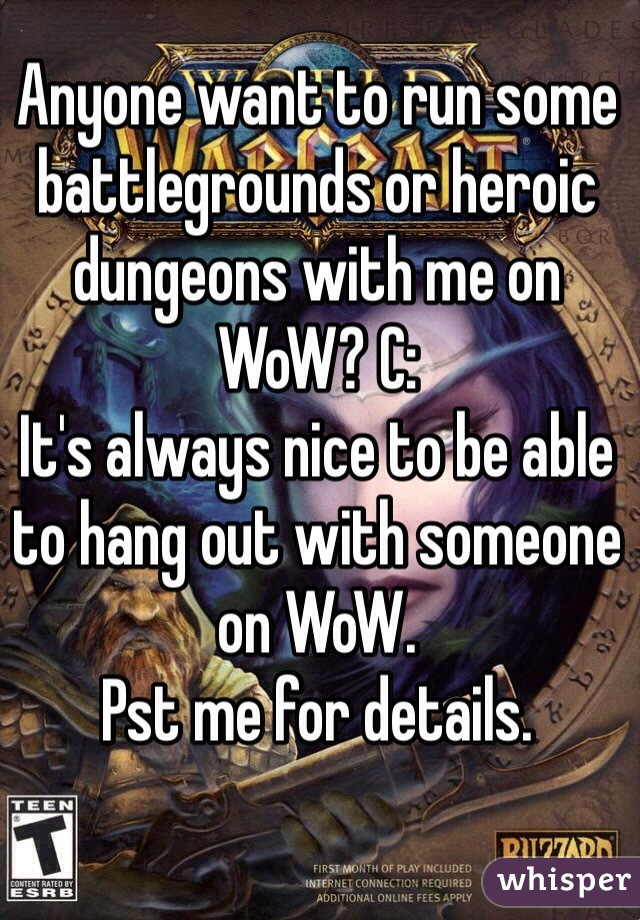 Anyone want to run some battlegrounds or heroic dungeons with me on WoW? C: It's always nice to be able to hang out with someone on WoW. Pst me for details.