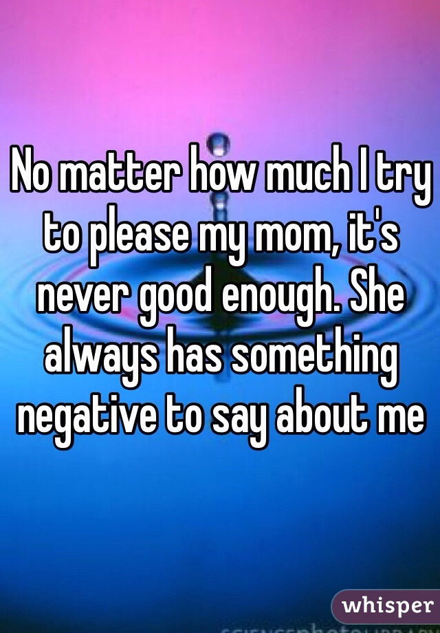 No matter how much I try to please my mom, it's never good enough. She always has something negative to say about me
