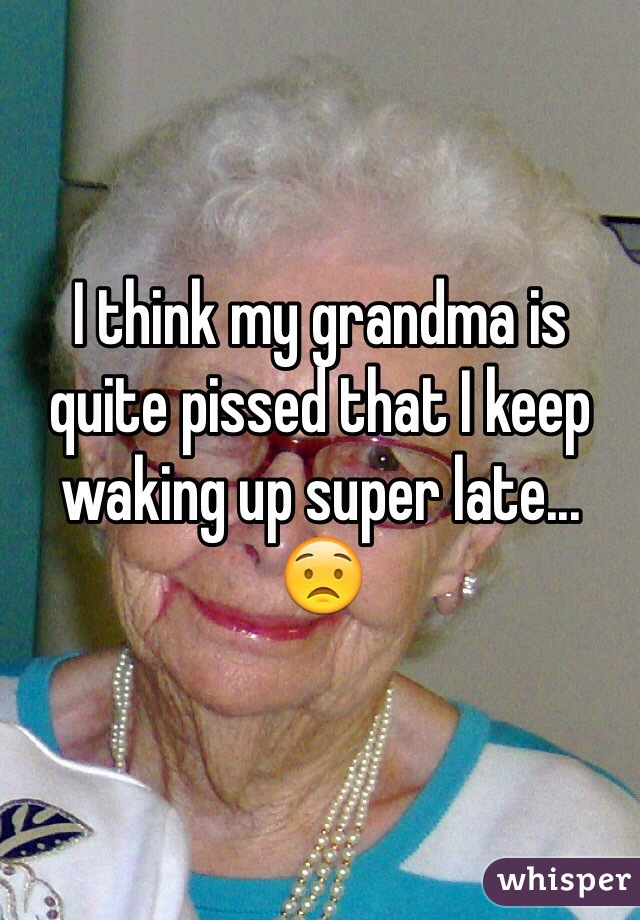 I think my grandma is quite pissed that I keep waking up super late... 😟