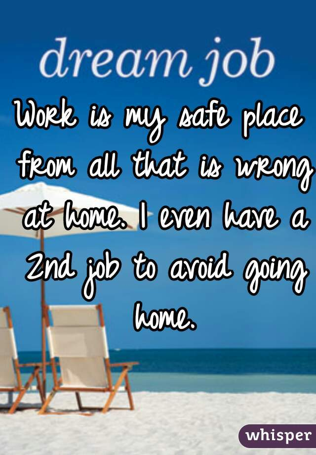 Work is my safe place from all that is wrong at home. I even have a 2nd job to avoid going home.