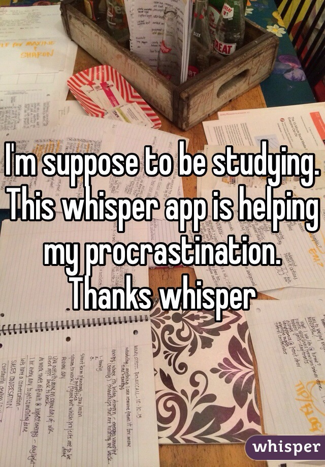 I'm suppose to be studying. This whisper app is helping my procrastination. Thanks whisper