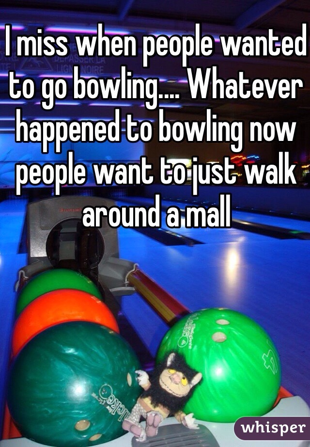 I miss when people wanted to go bowling.... Whatever happened to bowling now people want to just walk around a mall