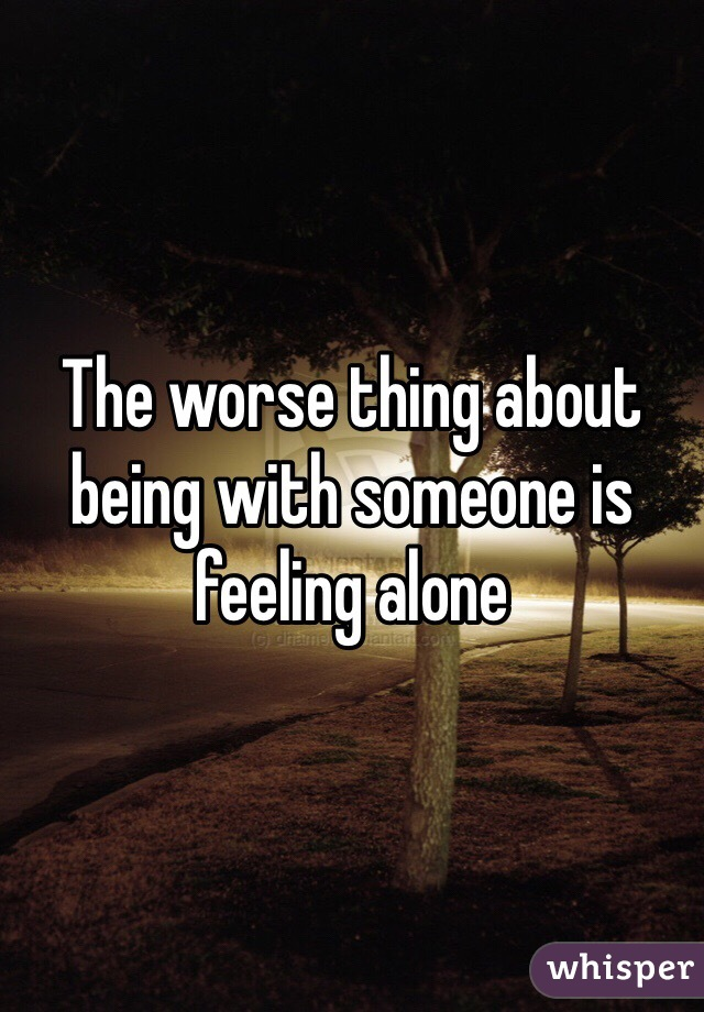 The worse thing about being with someone is feeling alone