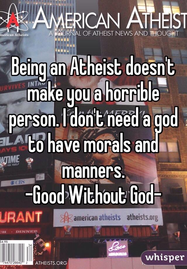 Being an Atheist doesn't make you a horrible person. I don't need a god to have morals and manners.  -Good Without God-