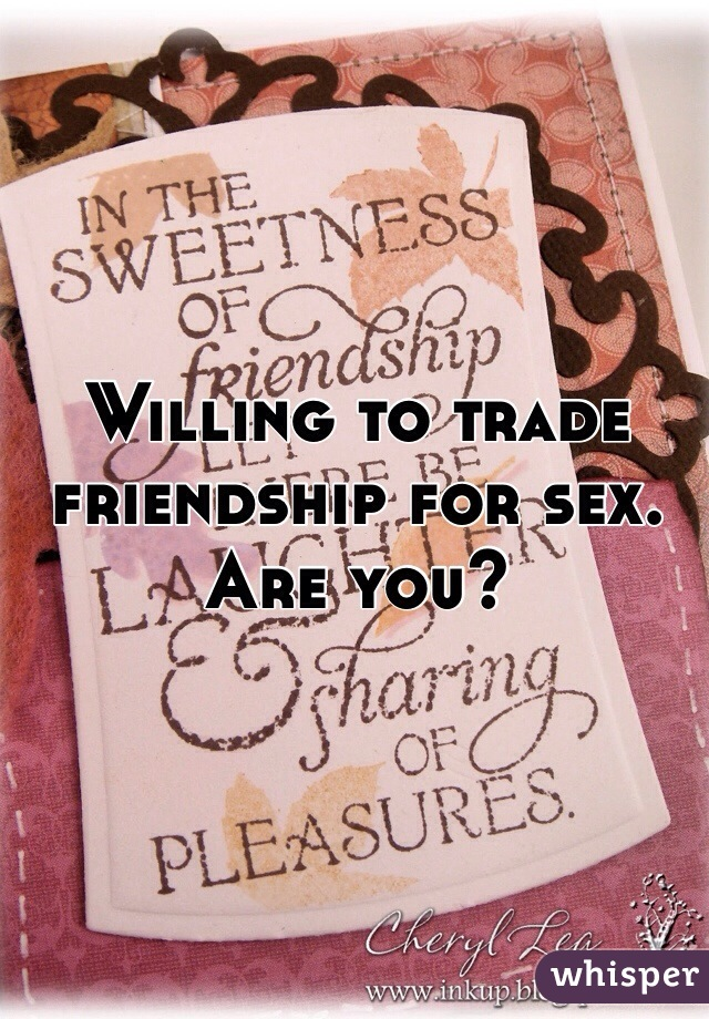 Willing to trade friendship for sex. Are you?