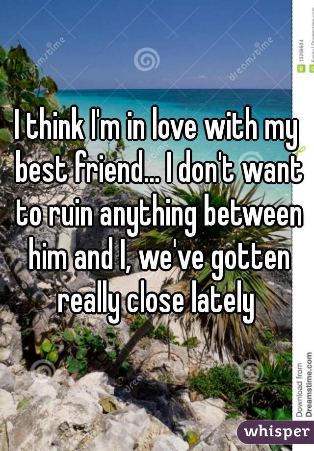 I think I'm in love with my best friend... I don't want to ruin anything between him and I, we've gotten really close lately