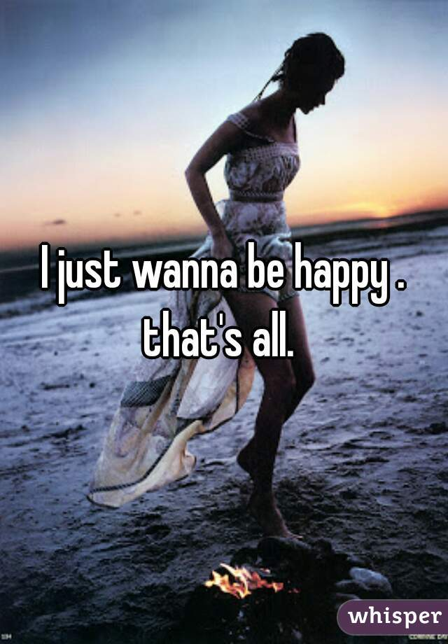 I just wanna be happy . that's all.