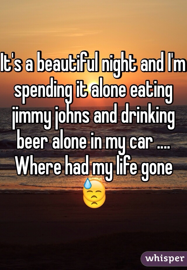 It's a beautiful night and I'm spending it alone eating jimmy johns and drinking beer alone in my car .... Where had my life gone 😓