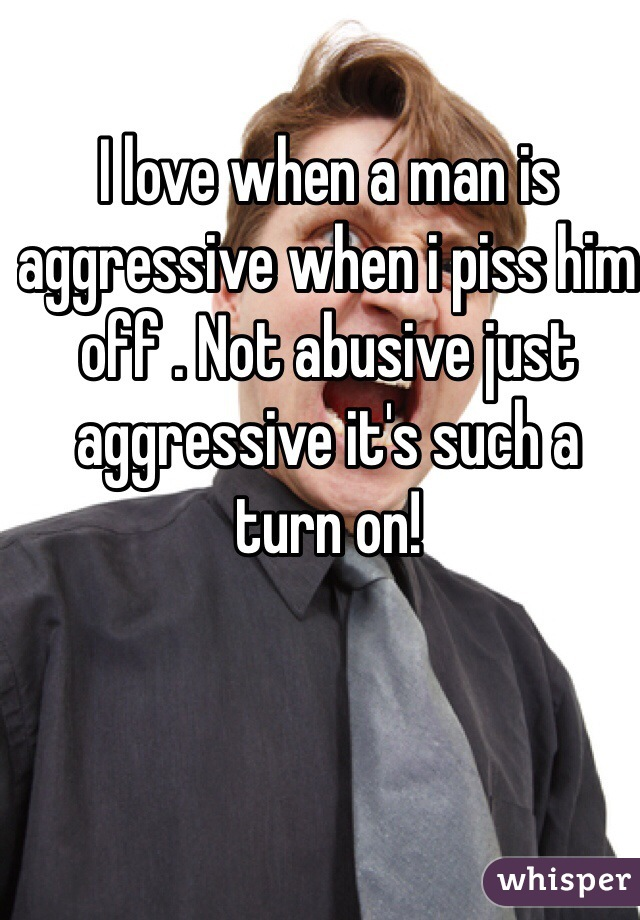 I love when a man is aggressive when i piss him off . Not abusive just aggressive it's such a turn on!
