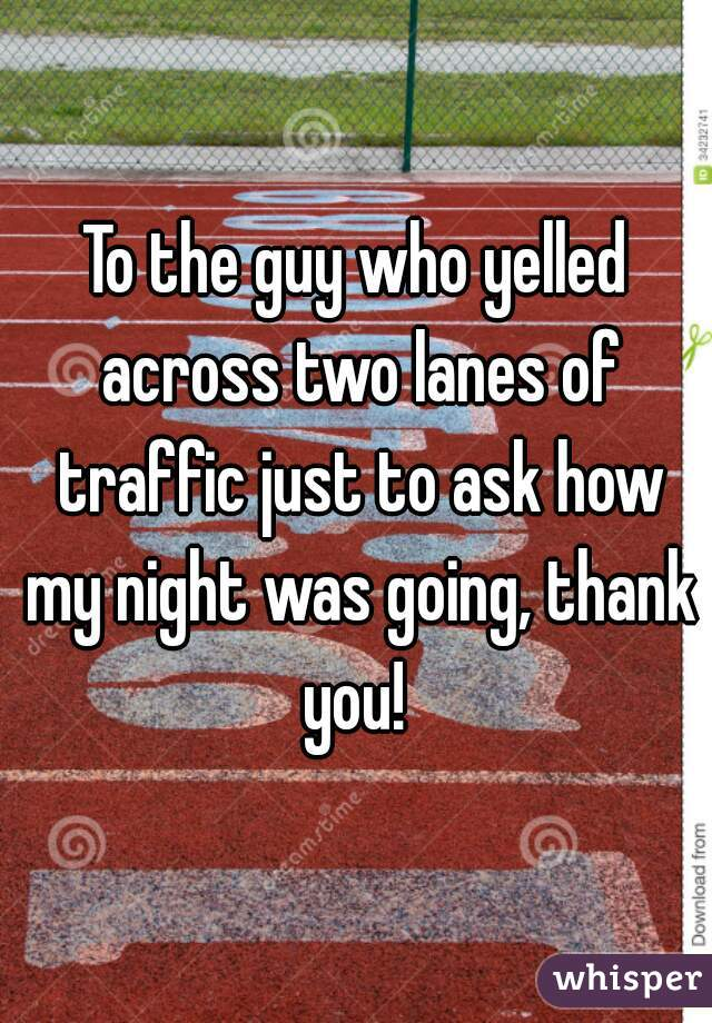 To the guy who yelled across two lanes of traffic just to ask how my night was going, thank you!