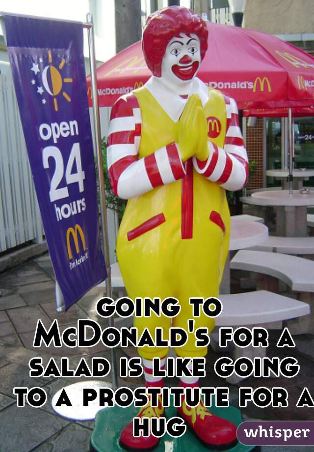 going to McDonald's for a salad is like going to a prostitute for a hug