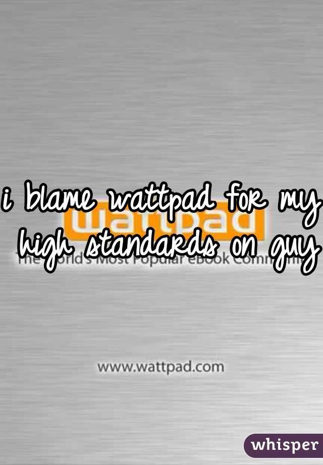 i blame wattpad for my high standards on guys