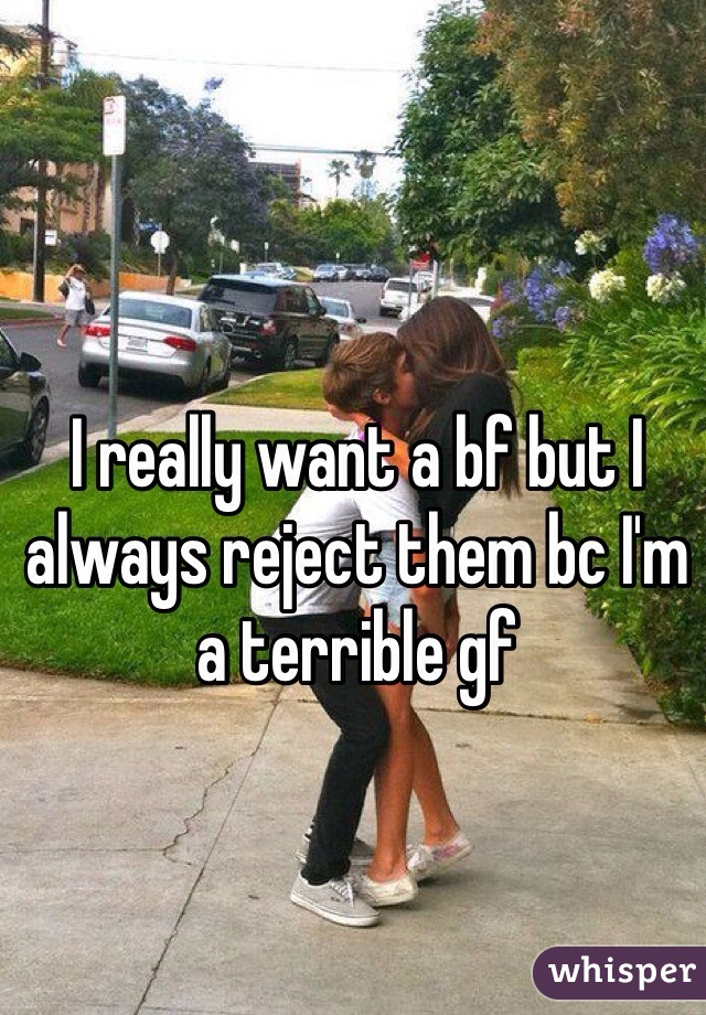 I really want a bf but I always reject them bc I'm a terrible gf