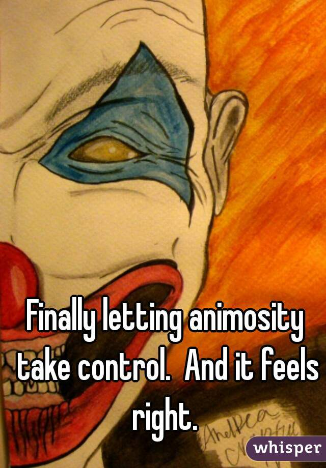 Finally letting animosity take control.  And it feels right.