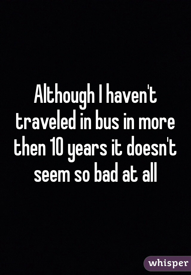 Although I haven't traveled in bus in more then 10 years it doesn't seem so bad at all