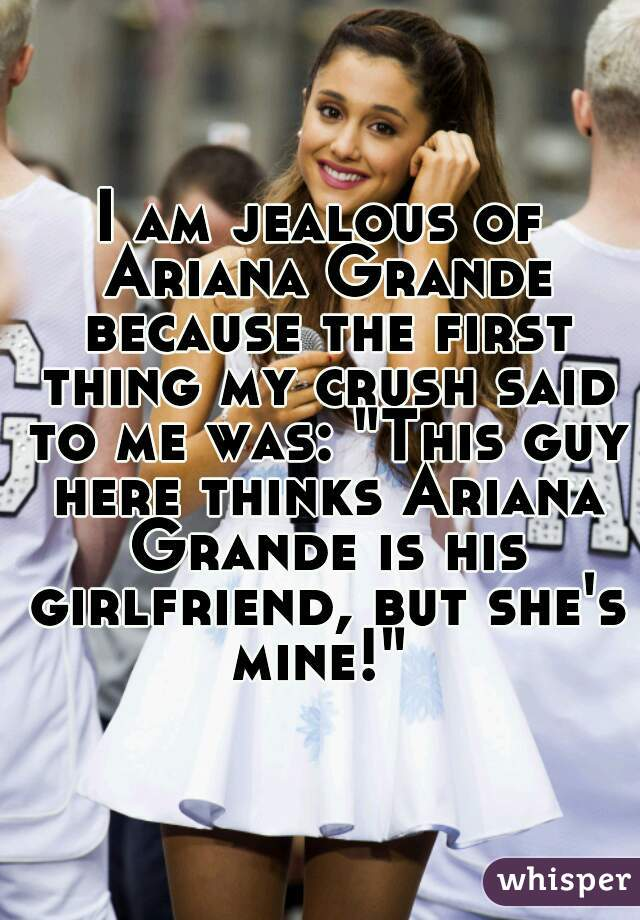 "I am jealous of Ariana Grande because the first thing my crush said to me was: ""This guy here thinks Ariana Grande is his girlfriend, but she's mine!"""