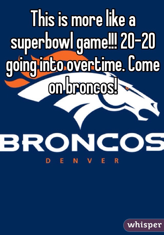 This is more like a superbowl game!!! 20-20 going into overtime. Come on broncos!