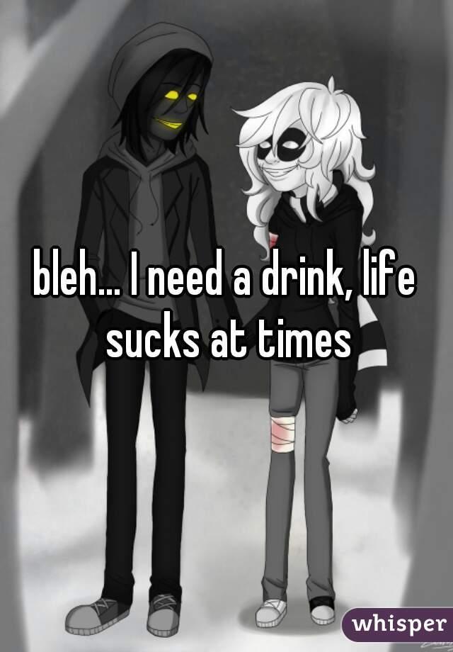 bleh... I need a drink, life sucks at times