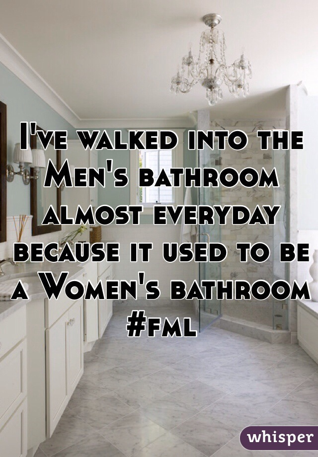 I've walked into the Men's bathroom almost everyday because it used to be a Women's bathroom #fml