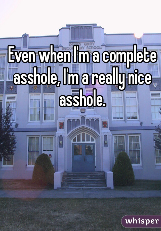 Even when I'm a complete asshole, I'm a really nice asshole.