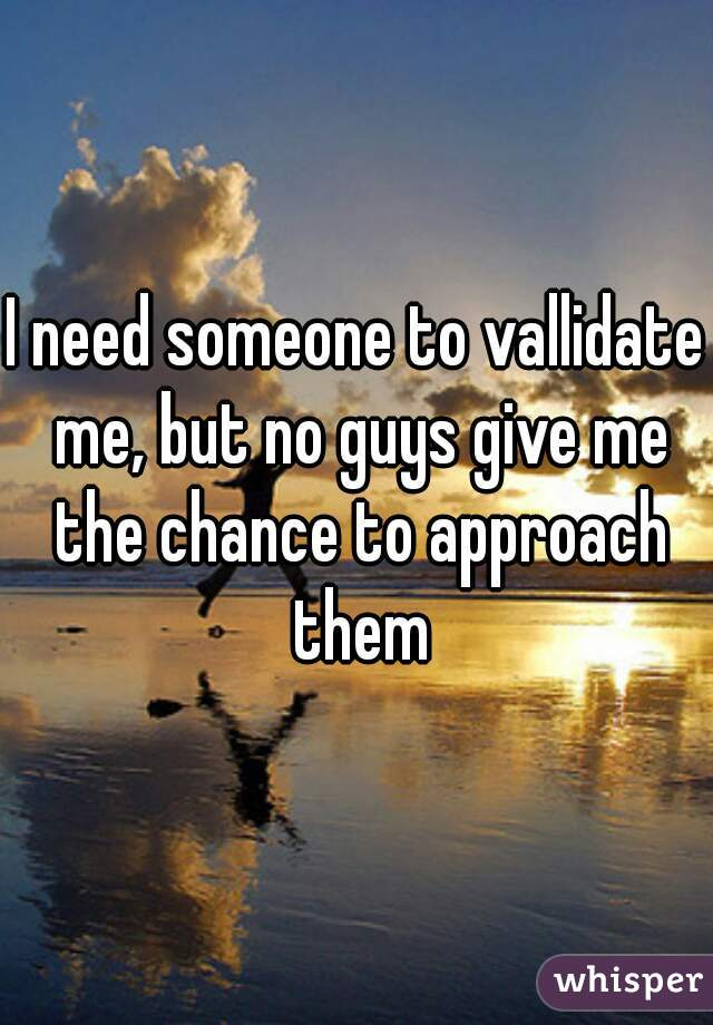 I need someone to vallidate me, but no guys give me the chance to approach them