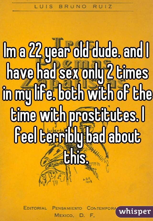 Im a 22 year old dude. and I have had sex only 2 times in my life. both with of the time with prostitutes. I feel terribly bad about this.