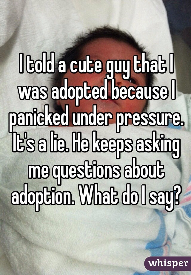 I told a cute guy that I was adopted because I panicked under pressure. It's a lie. He keeps asking me questions about adoption. What do I say?
