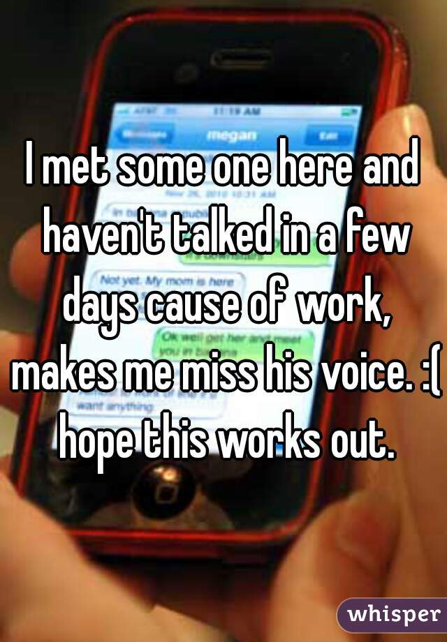 I met some one here and haven't talked in a few days cause of work, makes me miss his voice. :( hope this works out.