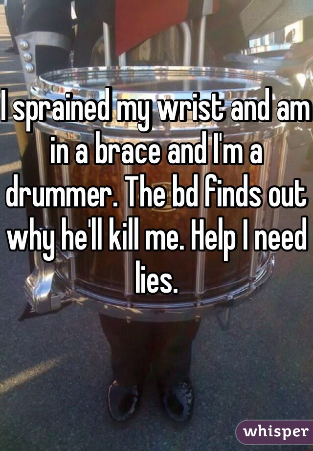 I sprained my wrist and am in a brace and I'm a drummer. The bd finds out why he'll kill me. Help I need lies.