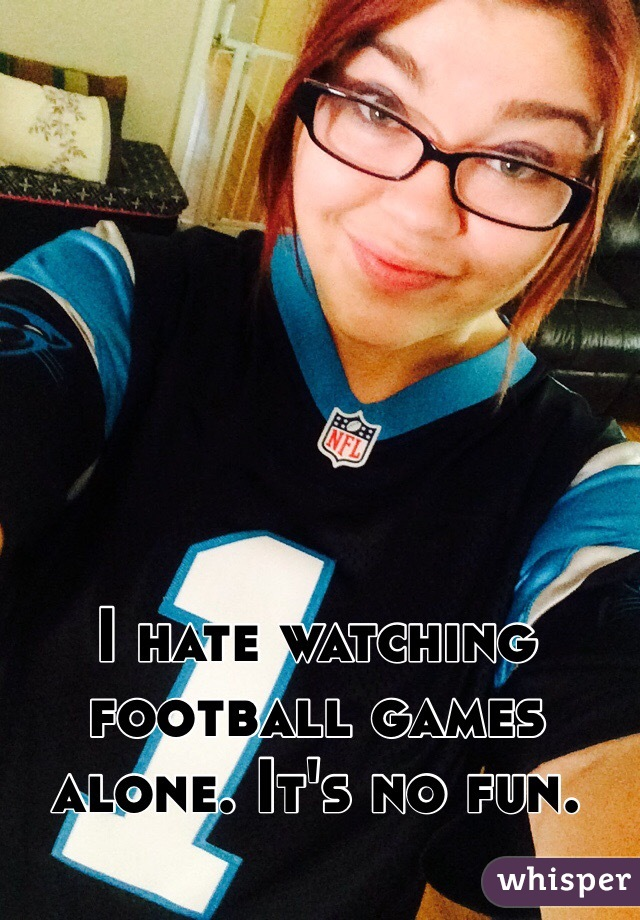 I hate watching football games alone. It's no fun.