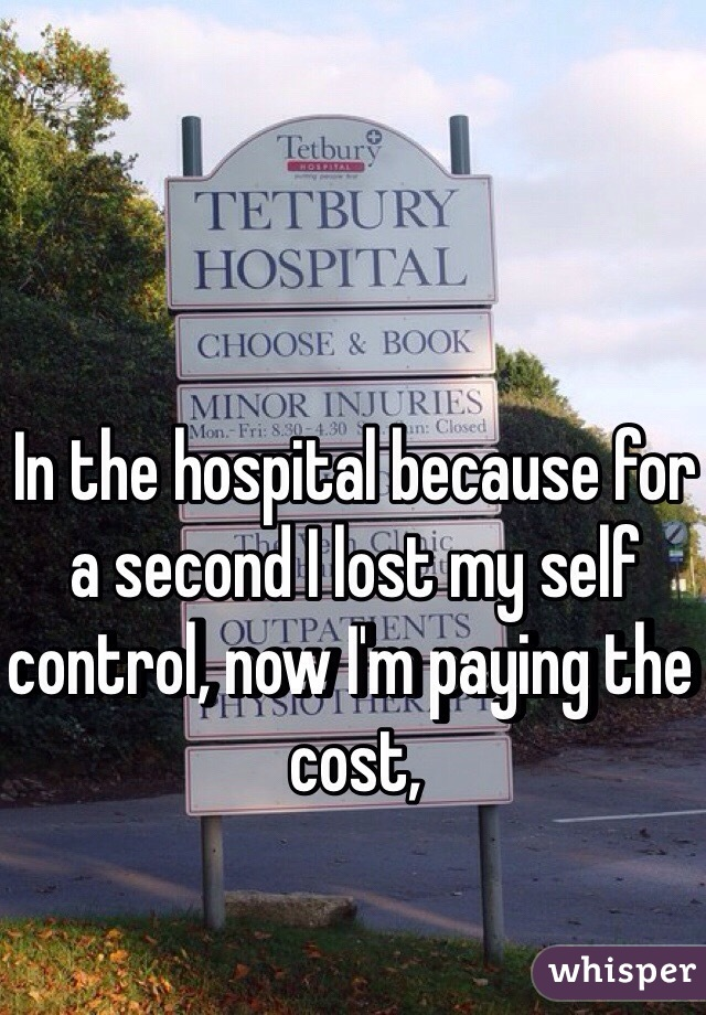 In the hospital because for a second I lost my self control, now I'm paying the cost,