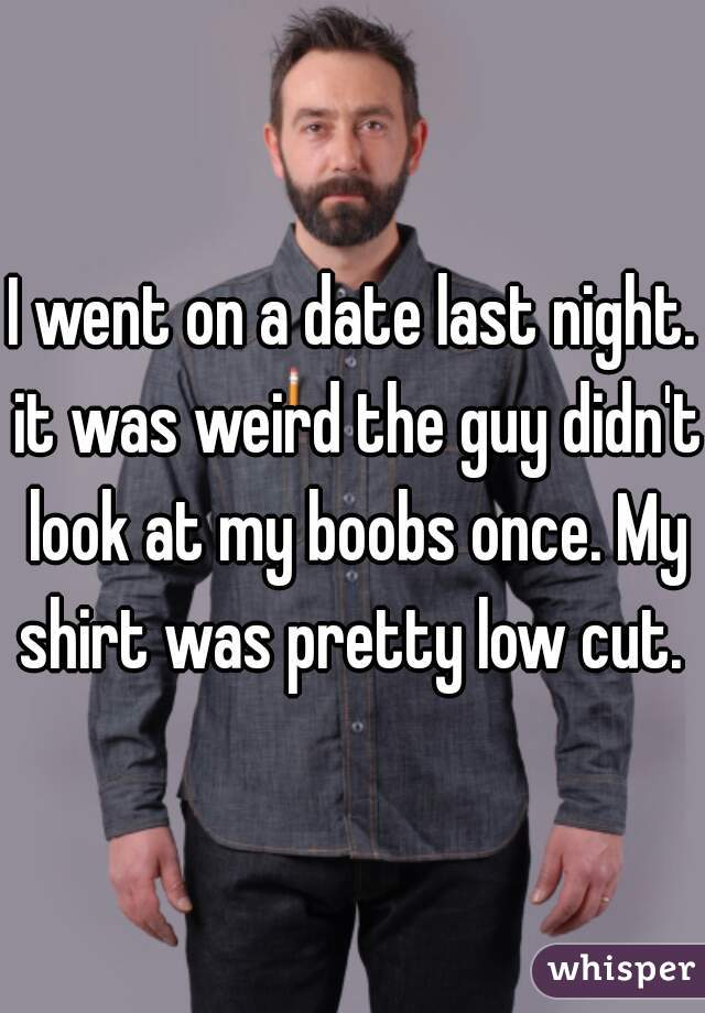 I went on a date last night. it was weird the guy didn't look at my boobs once. My shirt was pretty low cut.