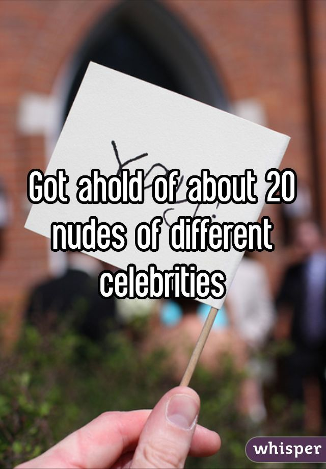 Got ahold of about 20 nudes of different celebrities