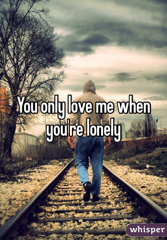 You only love me when you're lonely