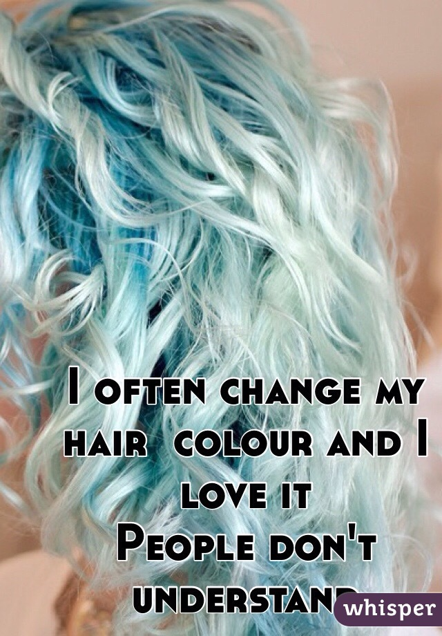 I often change my hair  colour and I love it People don't understand
