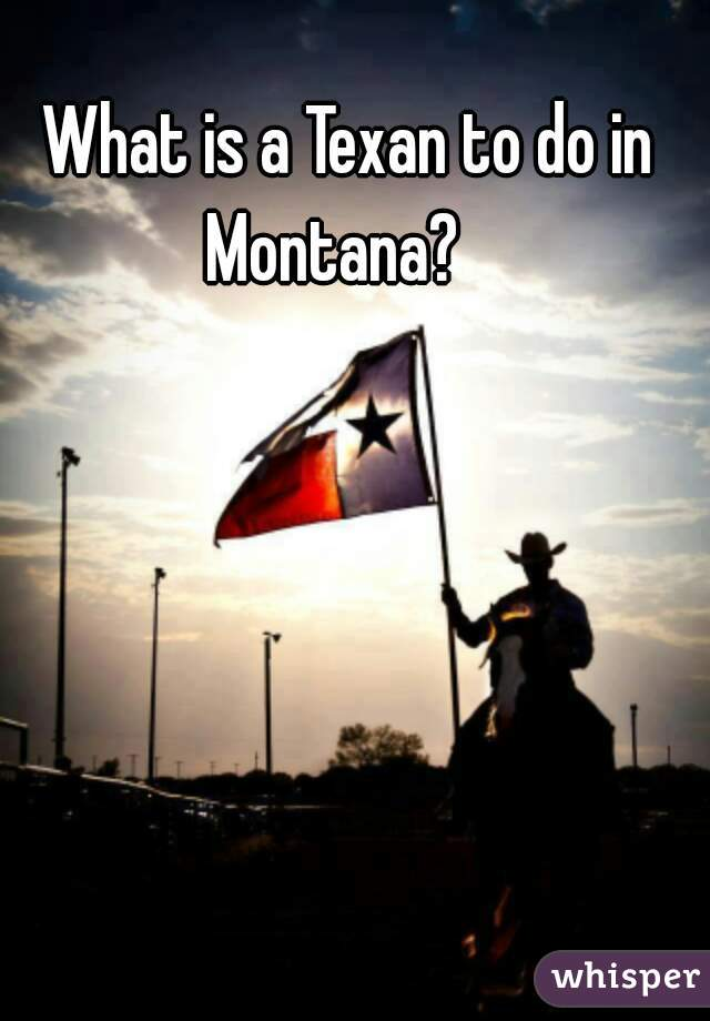 What is a Texan to do in Montana?