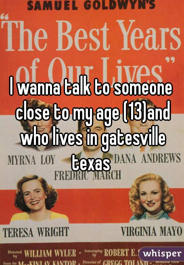 I wanna talk to someone close to my age (13)and who lives in gatesville texas