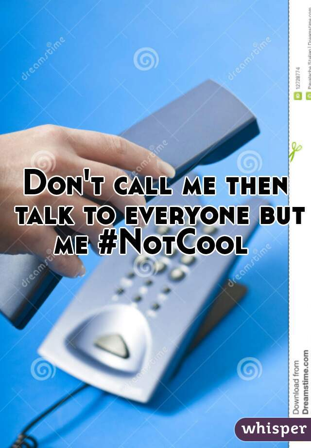 Don't call me then talk to everyone but me #NotCool